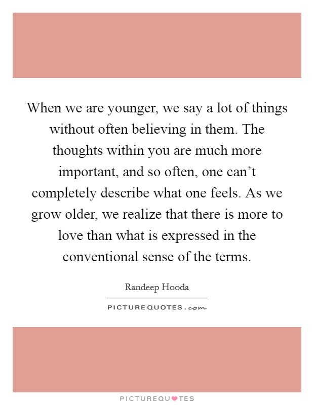 When we are younger, we say a lot of things without often believing in them. The thoughts within you are much more important, and so often, one can't completely describe what one feels. As we grow older, we realize that there is more to love than what is expressed in the conventional sense of the terms. Picture Quote #1