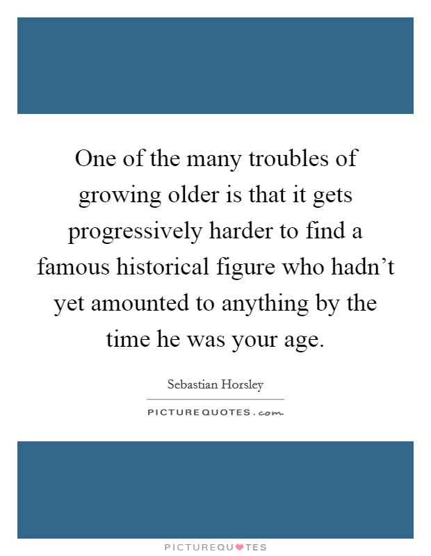 One of the many troubles of growing older is that it gets progressively harder to find a famous historical figure who hadn't yet amounted to anything by the time he was your age Picture Quote #1