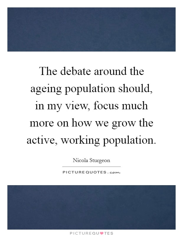 The debate around the ageing population should, in my view, focus much more on how we grow the active, working population Picture Quote #1