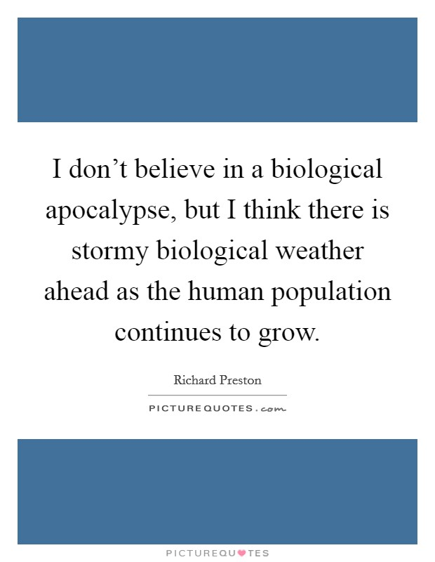 I don't believe in a biological apocalypse, but I think there is stormy biological weather ahead as the human population continues to grow Picture Quote #1