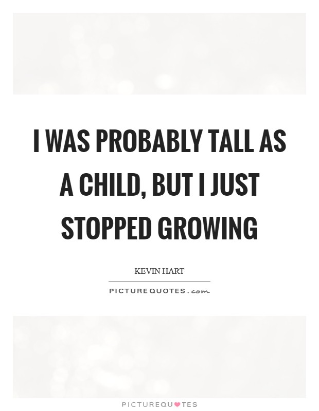 I was probably tall as a child, but I just stopped growing Picture Quote #1