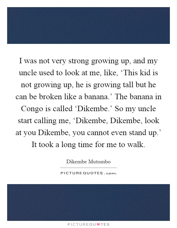 I was not very strong growing up, and my uncle used to look at me, like, 'This kid is not growing up, he is growing tall but he can be broken like a banana.' The banana in Congo is called 'Dikembe.' So my uncle start calling me, 'Dikembe, Dikembe, look at you Dikembe, you cannot even stand up.' It took a long time for me to walk Picture Quote #1