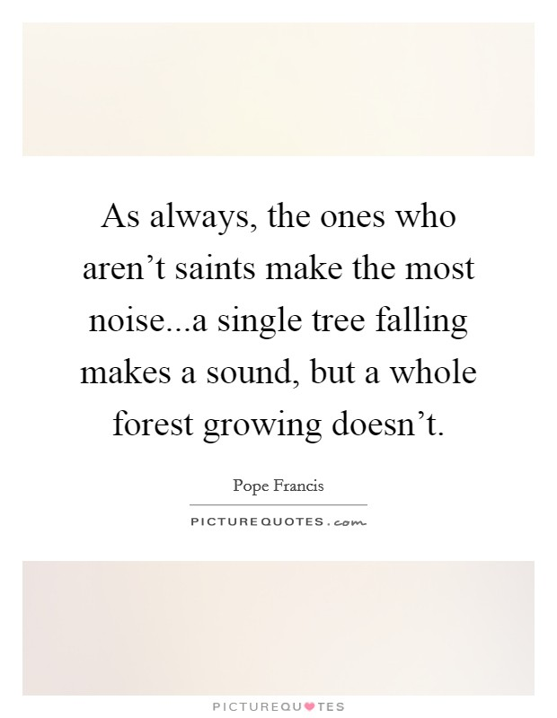 As always, the ones who aren't saints make the most noise...a single tree falling makes a sound, but a whole forest growing doesn't Picture Quote #1