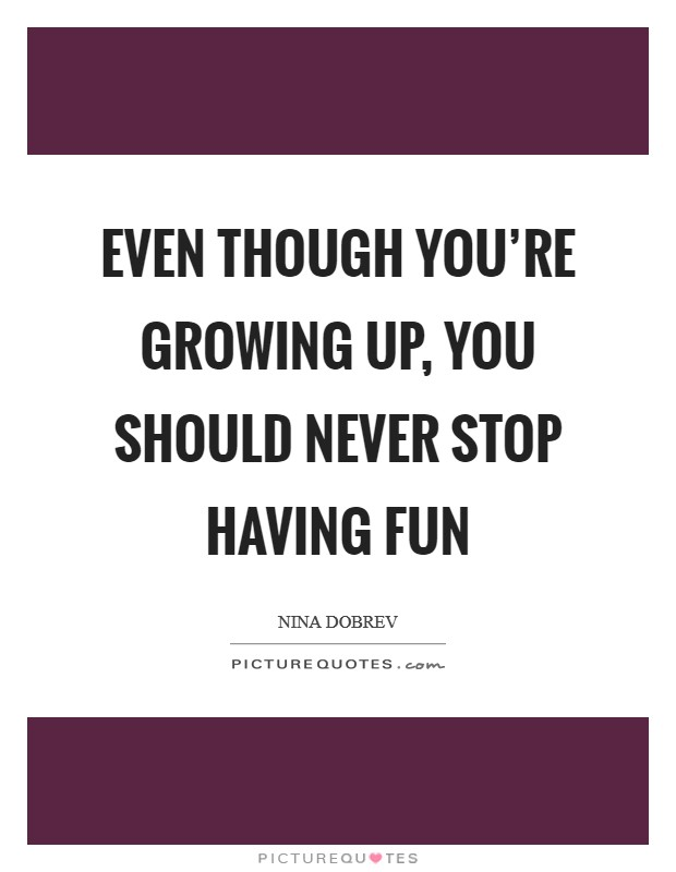 Even though you're growing up, you should never stop having fun Picture Quote #1