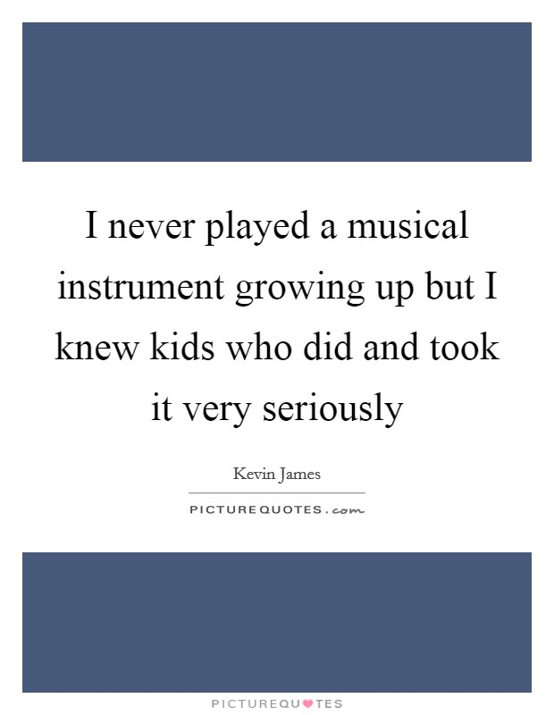 I never played a musical instrument growing up but I knew kids who did and took it very seriously Picture Quote #1