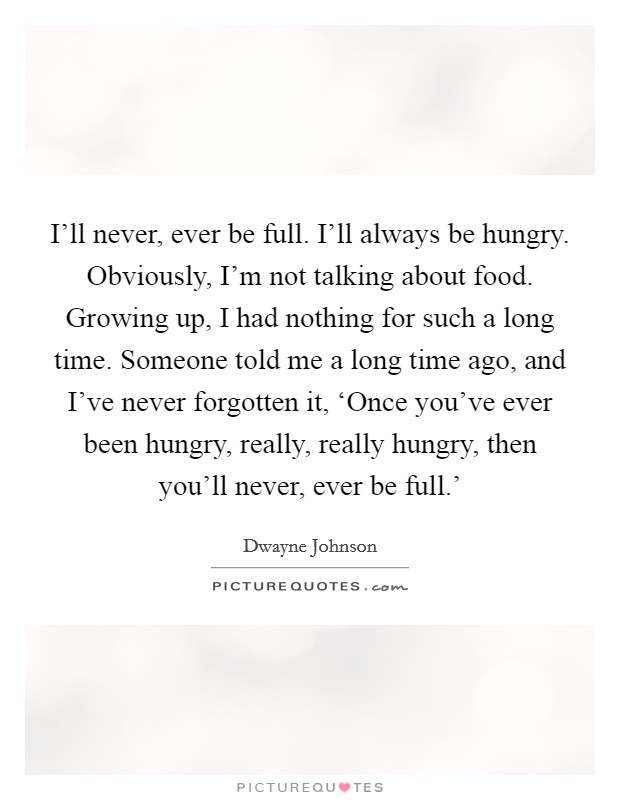 I'll never, ever be full. I'll always be hungry. Obviously, I'm not talking about food. Growing up, I had nothing for such a long time. Someone told me a long time ago, and I've never forgotten it, 'Once you've ever been hungry, really, really hungry, then you'll never, ever be full.' Picture Quote #1