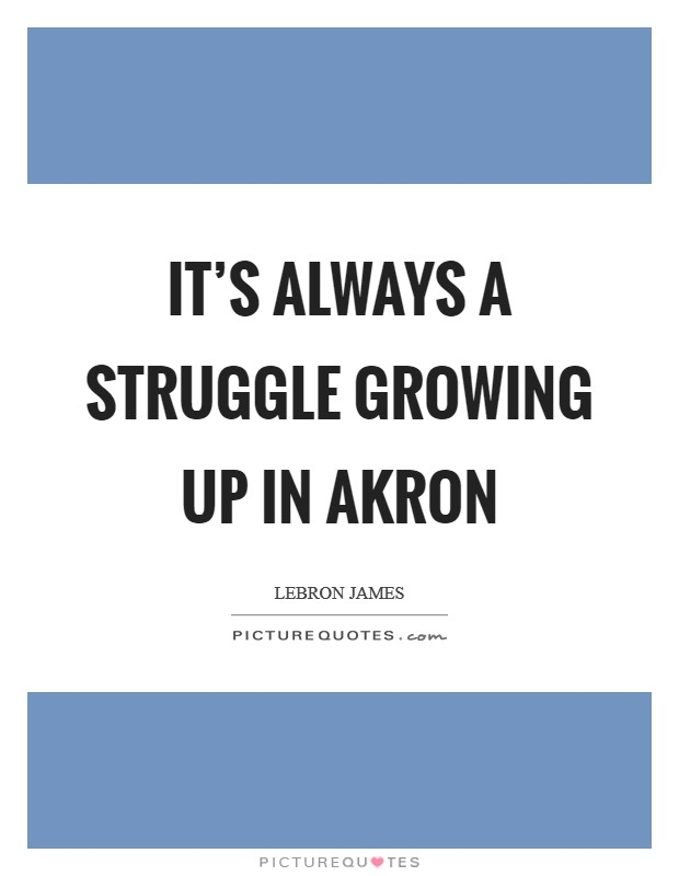 It's always a struggle growing up in Akron Picture Quote #1