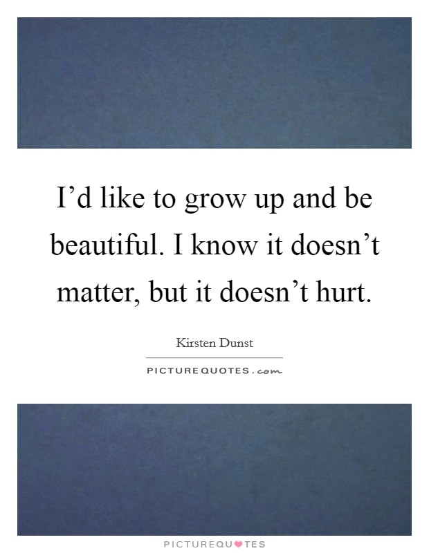 I'd like to grow up and be beautiful. I know it doesn't matter, but it doesn't hurt Picture Quote #1