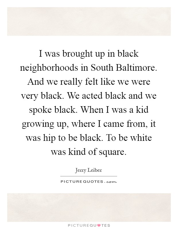 I was brought up in black neighborhoods in South Baltimore. And we really felt like we were very black. We acted black and we spoke black. When I was a kid growing up, where I came from, it was hip to be black. To be white was kind of square Picture Quote #1