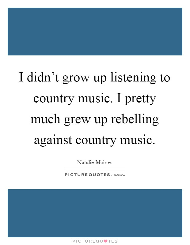 I didn't grow up listening to country music. I pretty much grew up rebelling against country music Picture Quote #1