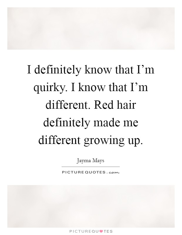 I definitely know that I'm quirky. I know that I'm different. Red hair definitely made me different growing up Picture Quote #1