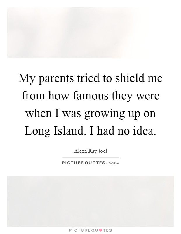 My parents tried to shield me from how famous they were when I was growing up on Long Island. I had no idea Picture Quote #1