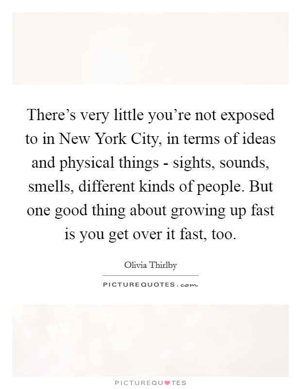 There's very little you're not exposed to in New York City, in terms of ideas and physical things - sights, sounds, smells, different kinds of people. But one good thing about growing up fast is you get over it fast, too. Picture Quote #1