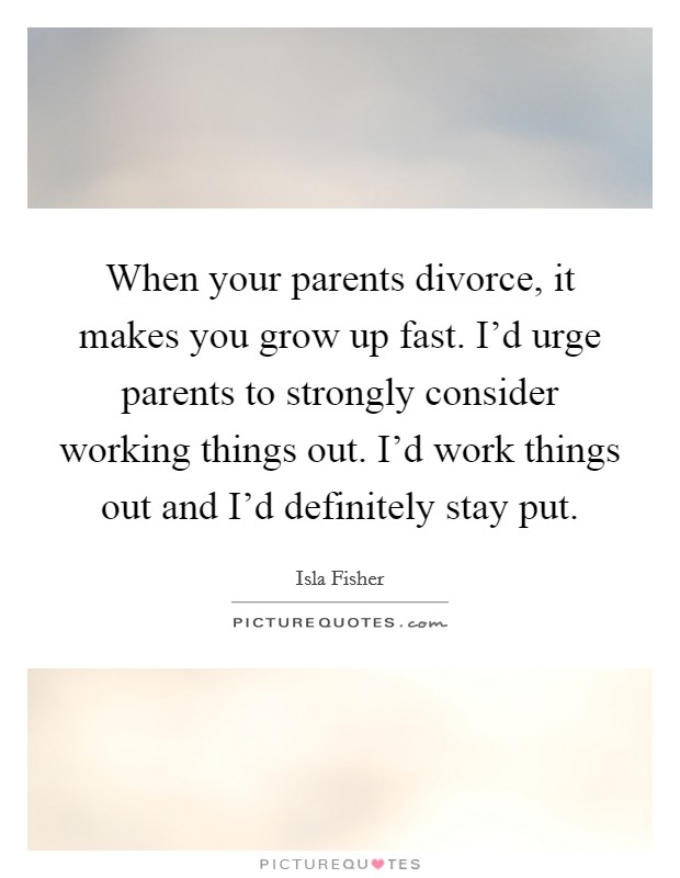 When your parents divorce, it makes you grow up fast. I'd urge parents to strongly consider working things out. I'd work things out and I'd definitely stay put Picture Quote #1