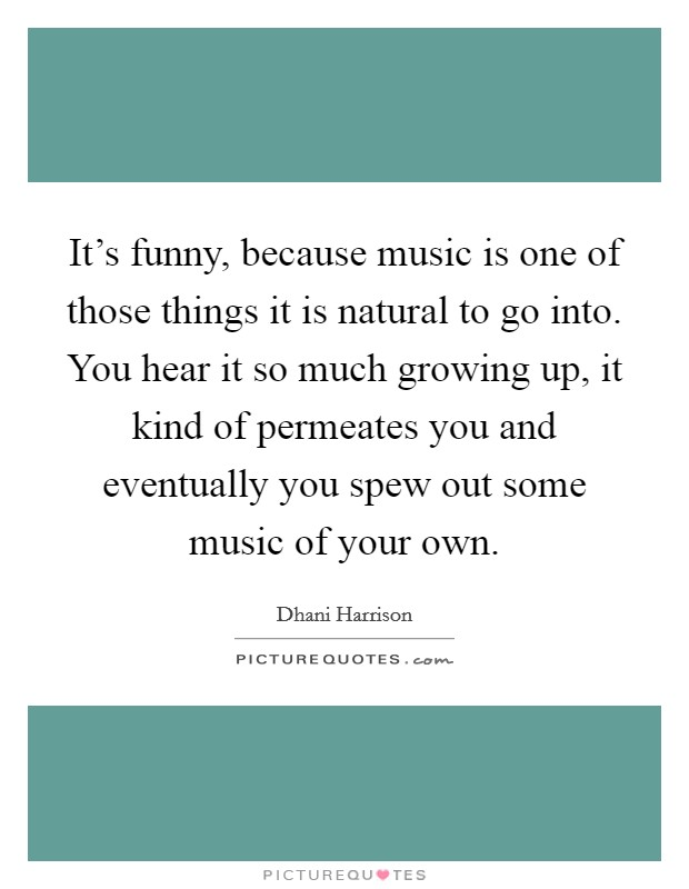 It's funny, because music is one of those things it is natural to go into. You hear it so much growing up, it kind of permeates you and eventually you spew out some music of your own Picture Quote #1
