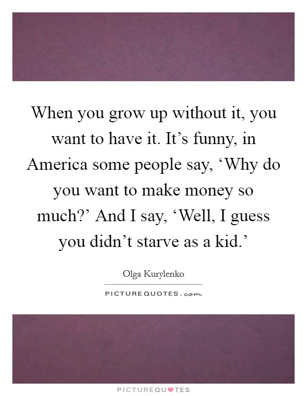 When you grow up without it, you want to have it. It's funny, in America some people say, 'Why do you want to make money so much?' And I say, 'Well, I guess you didn't starve as a kid.' Picture Quote #1