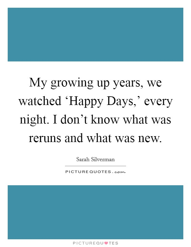 My growing up years, we watched 'Happy Days,' every night. I don't know what was reruns and what was new Picture Quote #1