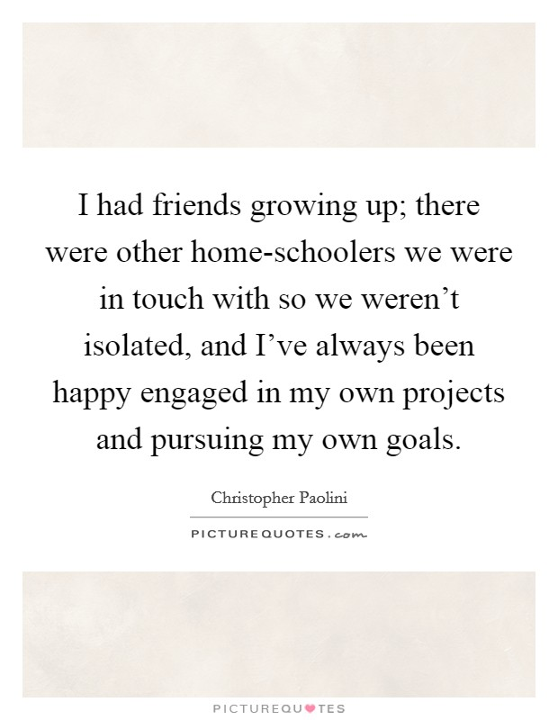 I had friends growing up; there were other home-schoolers we were in touch with so we weren't isolated, and I've always been happy engaged in my own projects and pursuing my own goals. Picture Quote #1