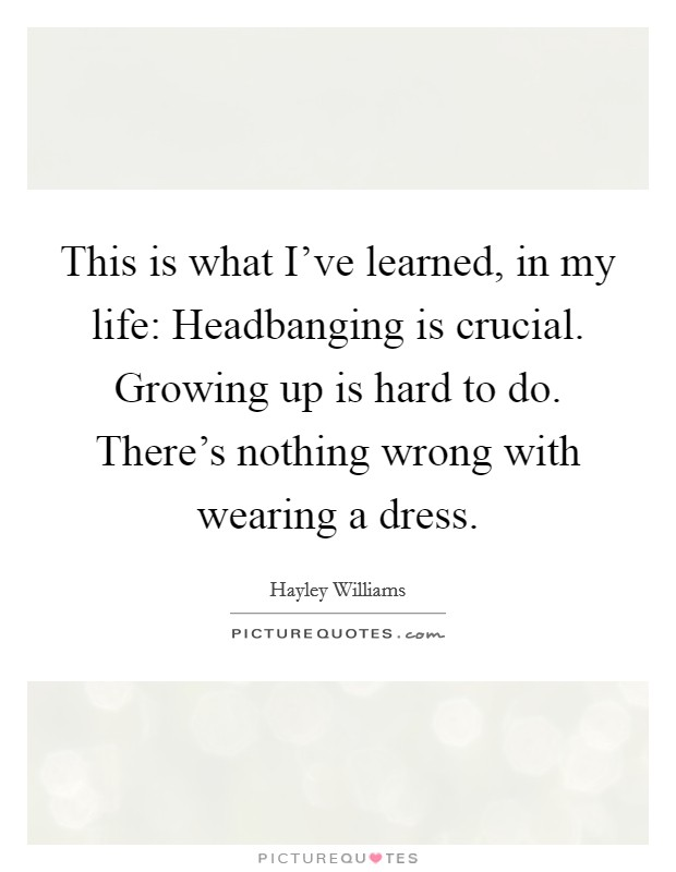 This is what I've learned, in my life: Headbanging is crucial. Growing up is hard to do. There's nothing wrong with wearing a dress Picture Quote #1