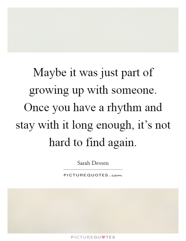 Maybe it was just part of growing up with someone. Once you have a rhythm and stay with it long enough, it's not hard to find again Picture Quote #1