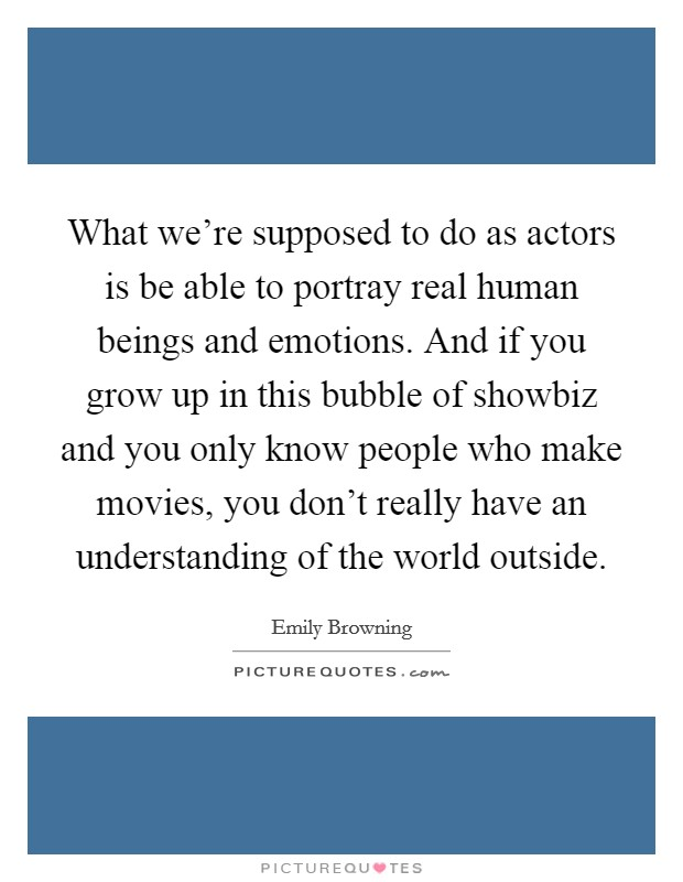 What we're supposed to do as actors is be able to portray real human beings and emotions. And if you grow up in this bubble of showbiz and you only know people who make movies, you don't really have an understanding of the world outside Picture Quote #1