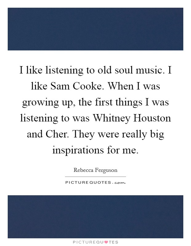 I like listening to old soul music. I like Sam Cooke. When I was growing up, the first things I was listening to was Whitney Houston and Cher. They were really big inspirations for me Picture Quote #1