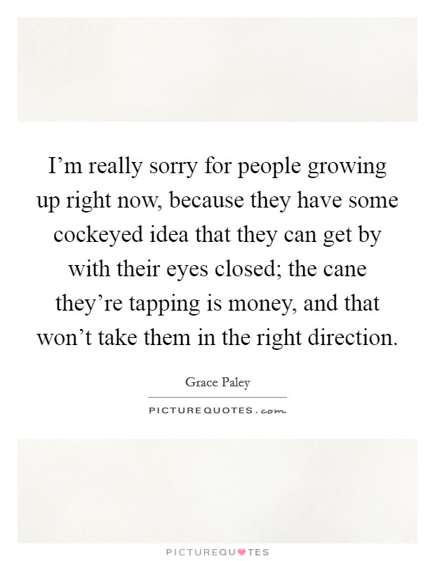 I'm really sorry for people growing up right now, because they have some cockeyed idea that they can get by with their eyes closed; the cane they're tapping is money, and that won't take them in the right direction Picture Quote #1