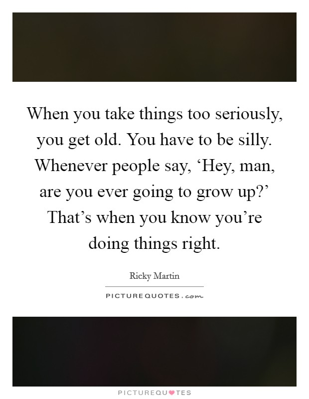 When you take things too seriously, you get old. You have to be silly. Whenever people say, 'Hey, man, are you ever going to grow up?' That's when you know you're doing things right Picture Quote #1