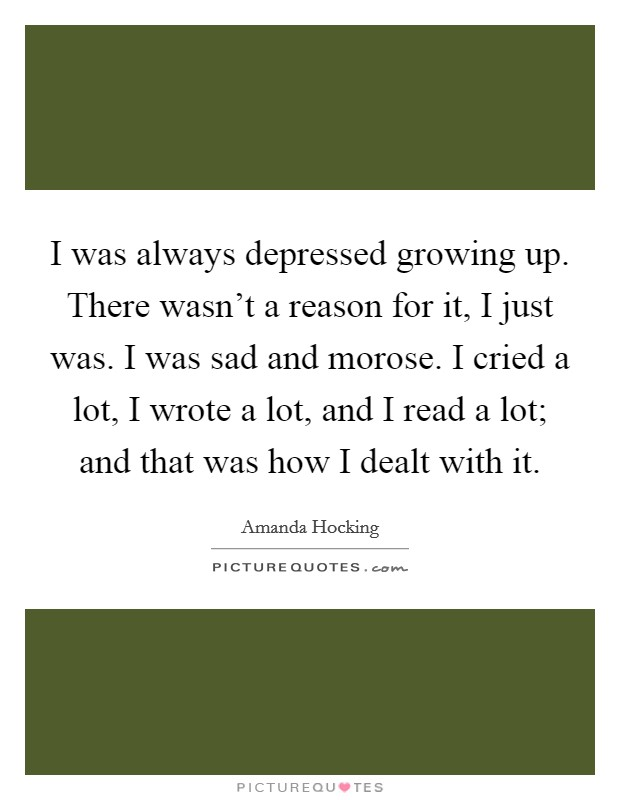 I was always depressed growing up. There wasn't a reason for it, I just was. I was sad and morose. I cried a lot, I wrote a lot, and I read a lot; and that was how I dealt with it Picture Quote #1