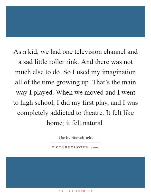 As a kid, we had one television channel and a sad little roller rink. And there was not much else to do. So I used my imagination all of the time growing up. That's the main way I played. When we moved and I went to high school, I did my first play, and I was completely addicted to theatre. It felt like home; it felt natural Picture Quote #1