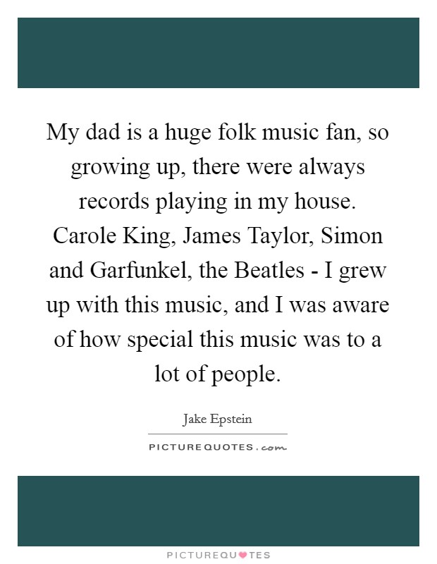 My dad is a huge folk music fan, so growing up, there were always records playing in my house. Carole King, James Taylor, Simon and Garfunkel, the Beatles - I grew up with this music, and I was aware of how special this music was to a lot of people Picture Quote #1