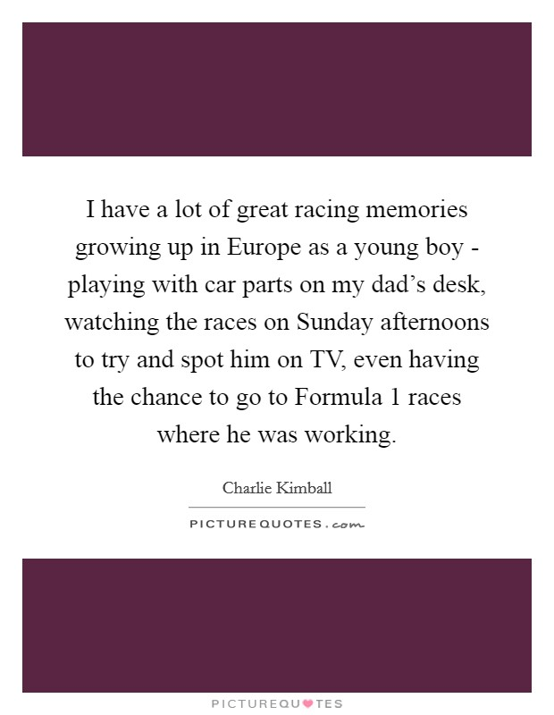 I have a lot of great racing memories growing up in Europe as a young boy - playing with car parts on my dad's desk, watching the races on Sunday afternoons to try and spot him on TV, even having the chance to go to Formula 1 races where he was working Picture Quote #1