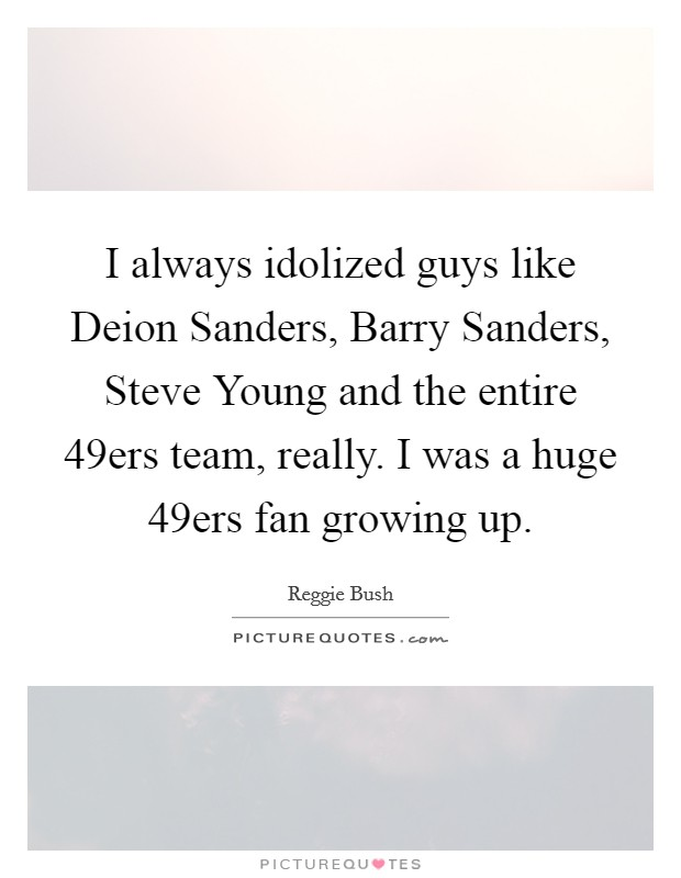 I always idolized guys like Deion Sanders, Barry Sanders, Steve Young and the entire 49ers team, really. I was a huge 49ers fan growing up Picture Quote #1