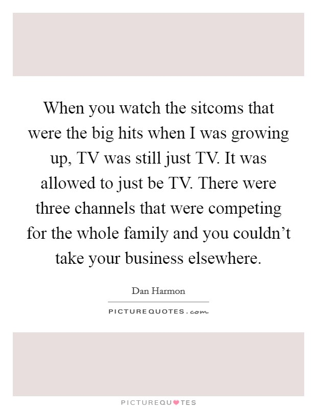 When you watch the sitcoms that were the big hits when I was growing up, TV was still just TV. It was allowed to just be TV. There were three channels that were competing for the whole family and you couldn't take your business elsewhere Picture Quote #1