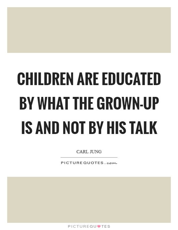 Children are educated by what the grown-up is and not by his talk Picture Quote #1