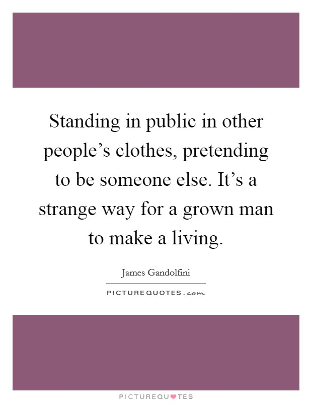 Standing in public in other people's clothes, pretending to be someone else. It's a strange way for a grown man to make a living Picture Quote #1