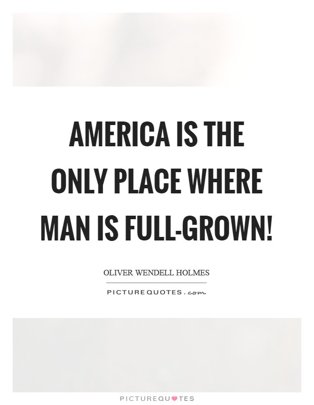 America is the only place where man is full-grown! Picture Quote #1