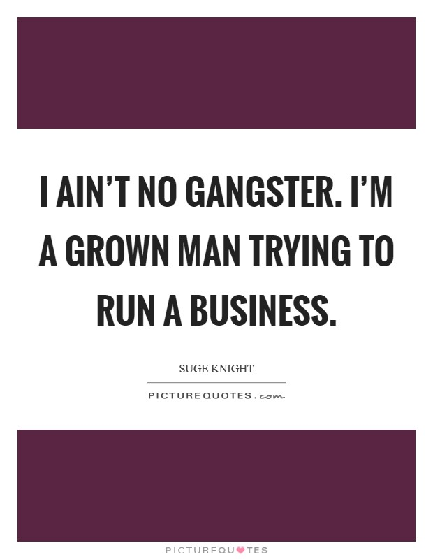 I ain't no gangster. I'm a grown man trying to run a business Picture Quote #1
