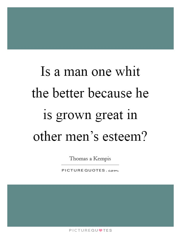 Is a man one whit the better because he is grown great in other men's esteem? Picture Quote #1