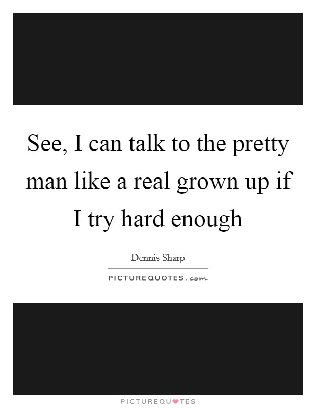 See, I can talk to the pretty man like a real grown up if I try hard enough Picture Quote #1