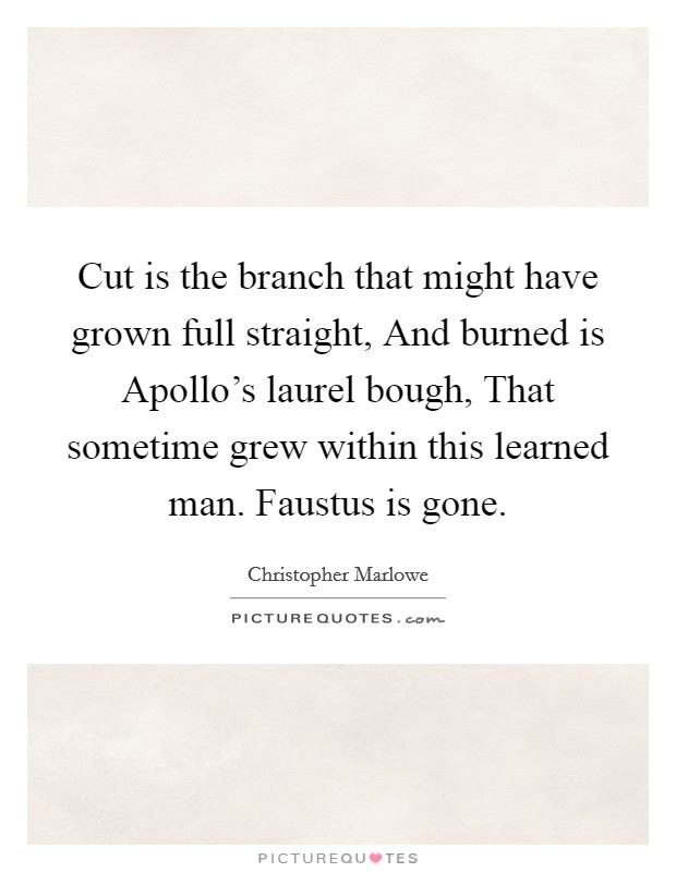 Cut is the branch that might have grown full straight, And burned is Apollo's laurel bough, That sometime grew within this learned man. Faustus is gone Picture Quote #1
