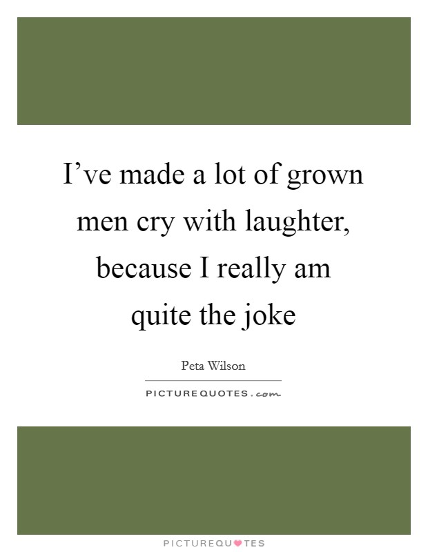 I've made a lot of grown men cry with laughter, because I really am quite the joke Picture Quote #1
