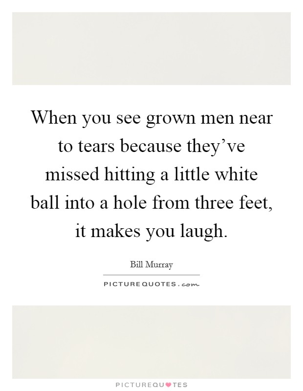 When you see grown men near to tears because they've missed hitting a little white ball into a hole from three feet, it makes you laugh Picture Quote #1