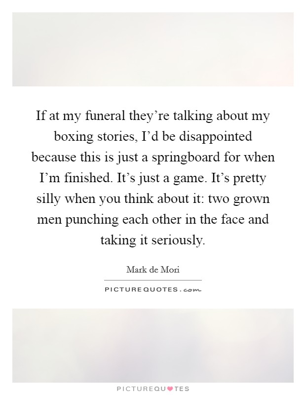 If at my funeral they're talking about my boxing stories, I'd be disappointed because this is just a springboard for when I'm finished. It's just a game. It's pretty silly when you think about it: two grown men punching each other in the face and taking it seriously Picture Quote #1