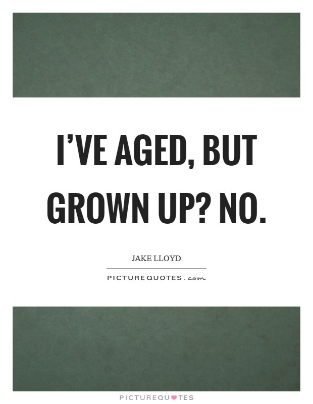 I've aged, but grown up? No Picture Quote #1