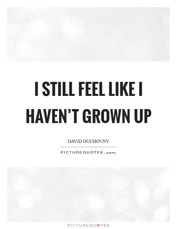 I still feel like I haven't grown up Picture Quote #1