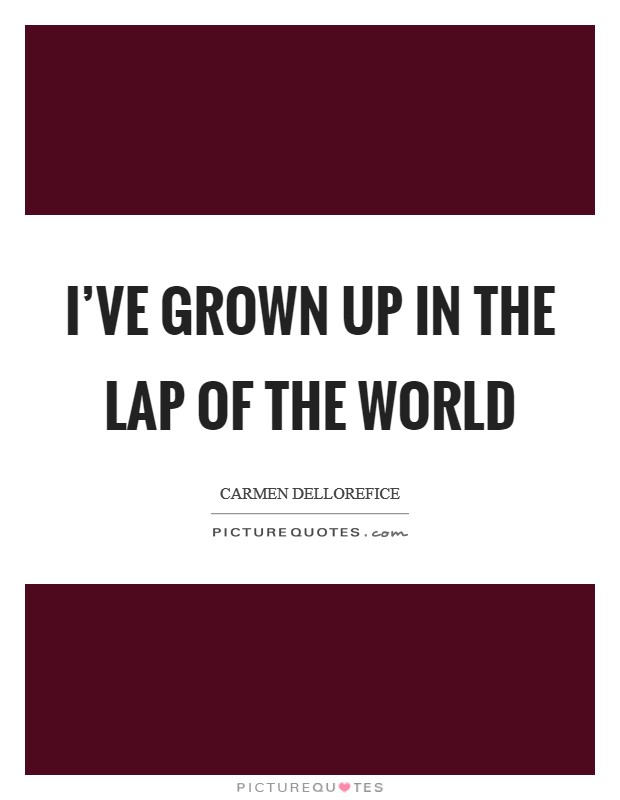 I've grown up in the lap of the world Picture Quote #1