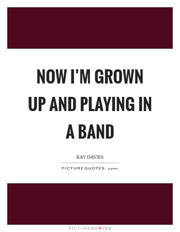 Now I'm grown up and playing in a band Picture Quote #1