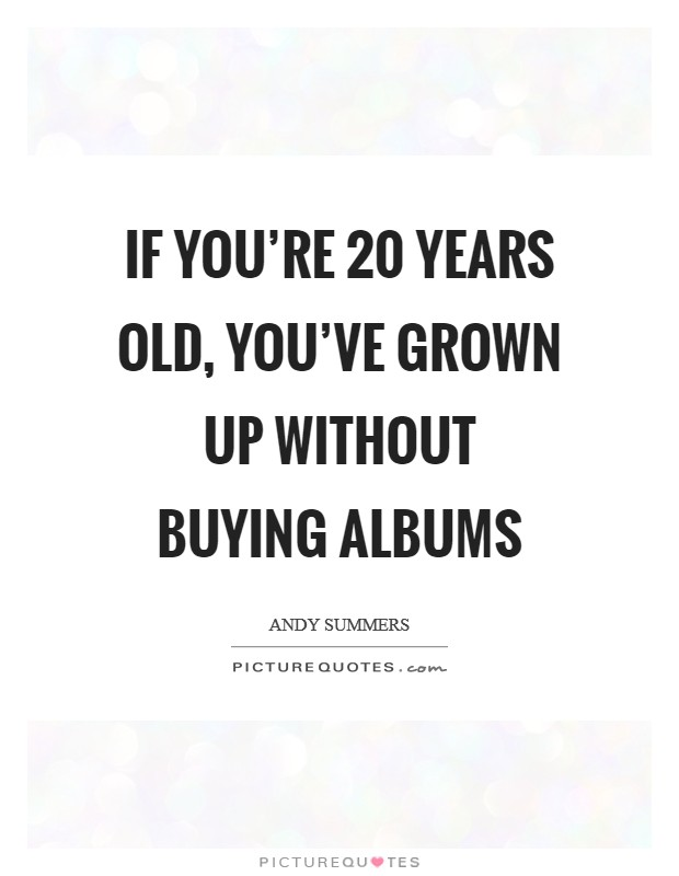 If you're 20 years old, you've grown up without buying albums Picture Quote #1