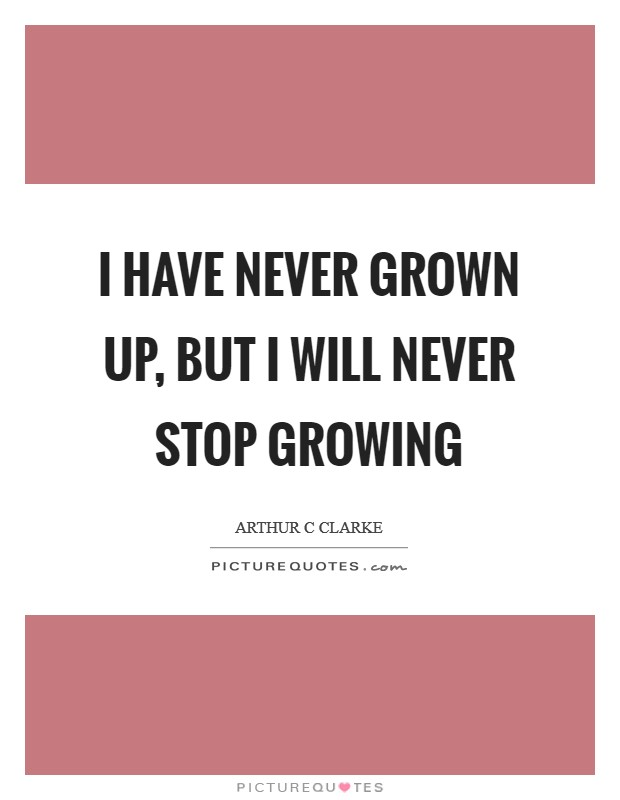 I have never grown up, but I will never stop growing Picture Quote #1